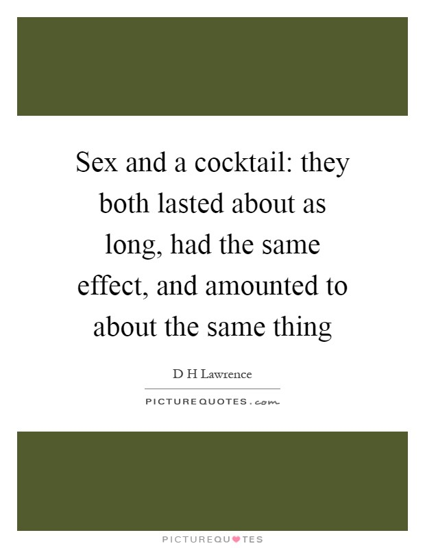 Sex and a cocktail: they both lasted about as long, had the same effect, and amounted to about the same thing Picture Quote #1