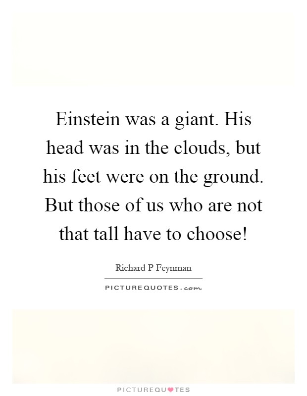 Einstein was a giant. His head was in the clouds, but his feet were on the ground. But those of us who are not that tall have to choose! Picture Quote #1