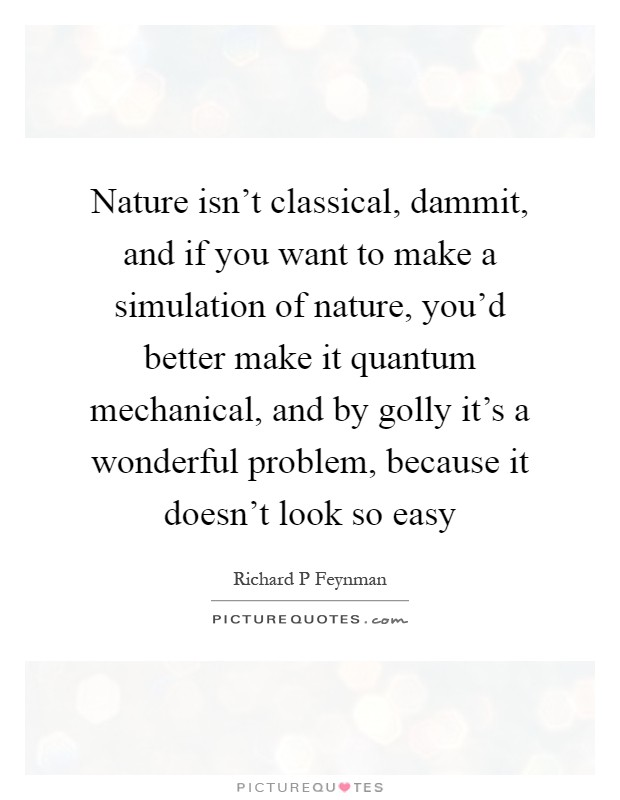Nature isn't classical, dammit, and if you want to make a simulation of nature, you'd better make it quantum mechanical, and by golly it's a wonderful problem, because it doesn't look so easy Picture Quote #1
