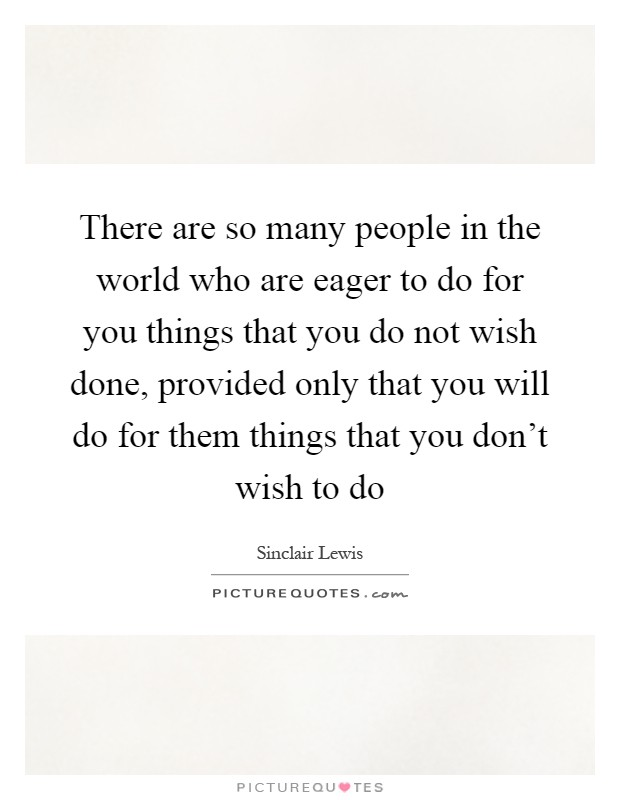 There are so many people in the world who are eager to do for you things that you do not wish done, provided only that you will do for them things that you don't wish to do Picture Quote #1