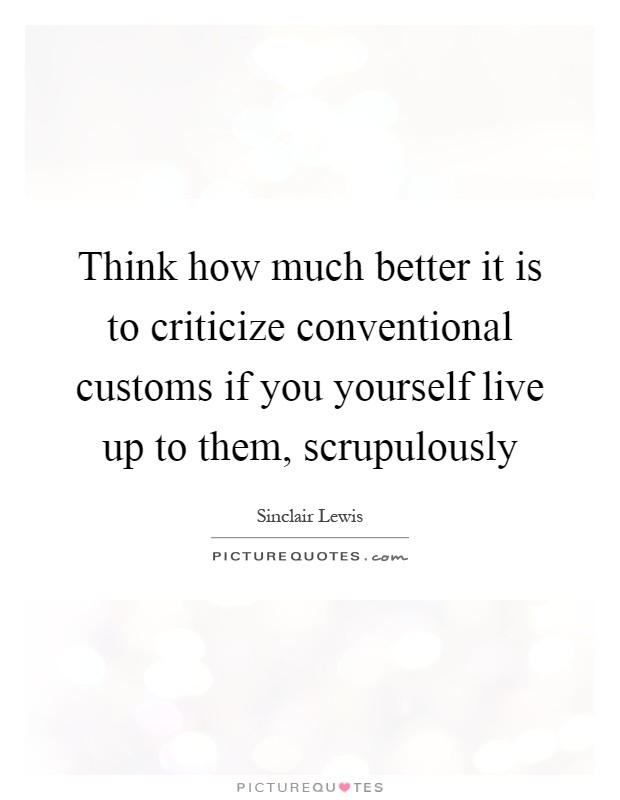 Think how much better it is to criticize conventional customs if you yourself live up to them, scrupulously Picture Quote #1