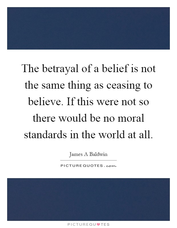 The betrayal of a belief is not the same thing as ceasing to believe. If this were not so there would be no moral standards in the world at all Picture Quote #1