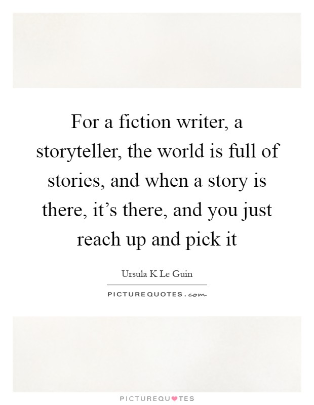 For a fiction writer, a storyteller, the world is full of stories, and when a story is there, it's there, and you just reach up and pick it Picture Quote #1