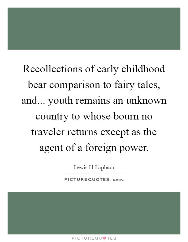 Recollections of early childhood bear comparison to fairy tales, and... youth remains an unknown country to whose bourn no traveler returns except as the agent of a foreign power Picture Quote #1