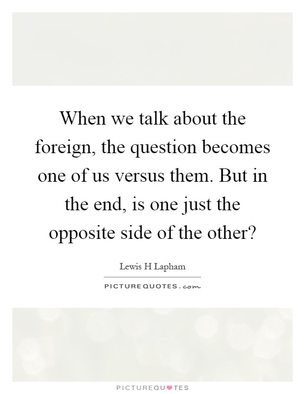 When we talk about the foreign, the question becomes one of us versus them. But in the end, is one just the opposite side of the other? Picture Quote #1