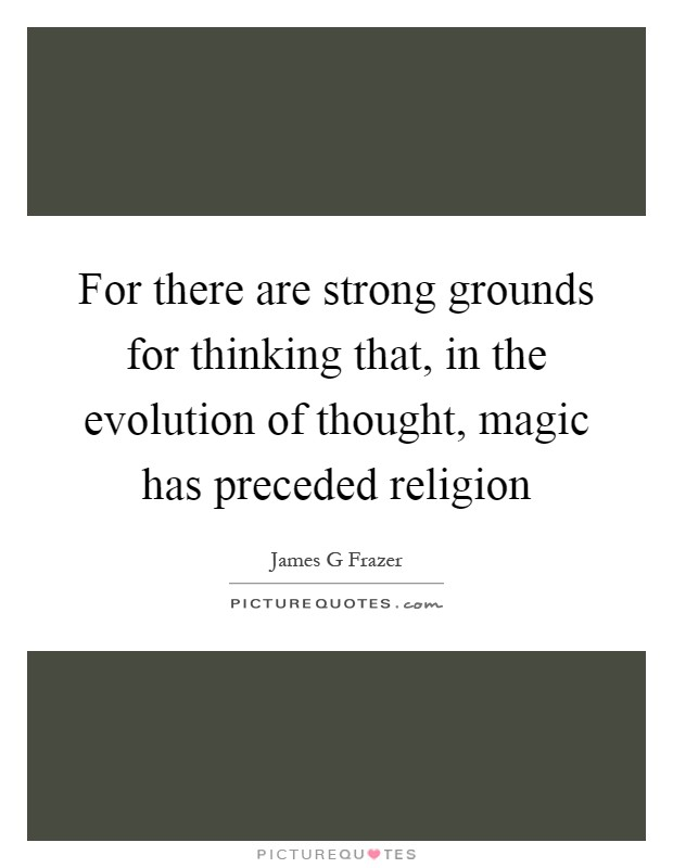For there are strong grounds for thinking that, in the evolution of thought, magic has preceded religion Picture Quote #1
