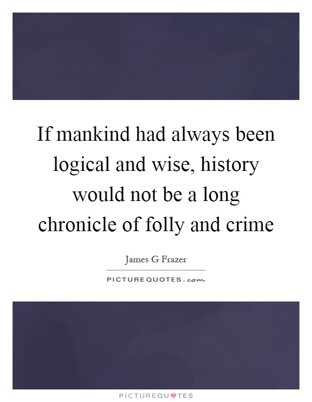 If mankind had always been logical and wise, history would not be a long chronicle of folly and crime Picture Quote #1