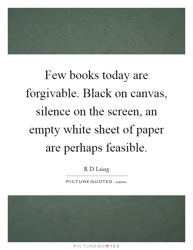 Few books today are forgivable. Black on canvas, silence on the screen, an empty white sheet of paper are perhaps feasible Picture Quote #1