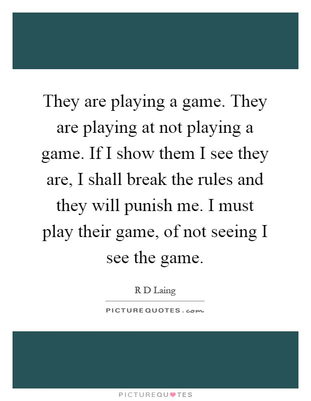 They are playing a game. They are playing at not playing a game. If I show them I see they are, I shall break the rules and they will punish me. I must play their game, of not seeing I see the game Picture Quote #1
