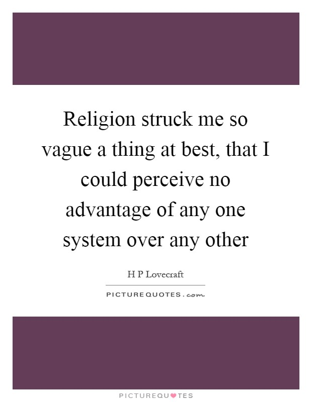 Religion struck me so vague a thing at best, that I could perceive no advantage of any one system over any other Picture Quote #1
