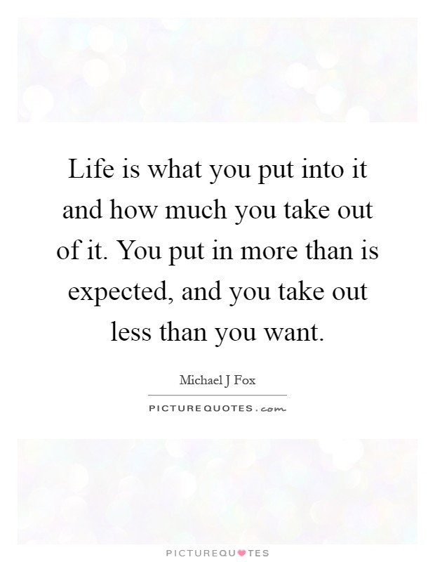 Life is what you put into it and how much you take out of it. You put in more than is expected, and you take out less than you want Picture Quote #1