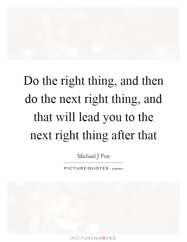 Do the right thing, and then do the next right thing, and that will lead you to the next right thing after that Picture Quote #1