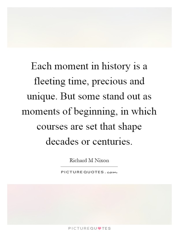 Each moment in history is a fleeting time, precious and unique. But some stand out as moments of beginning, in which courses are set that shape decades or centuries Picture Quote #1
