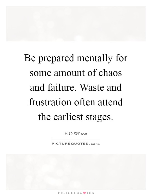 Be prepared mentally for some amount of chaos and failure. Waste and frustration often attend the earliest stages Picture Quote #1