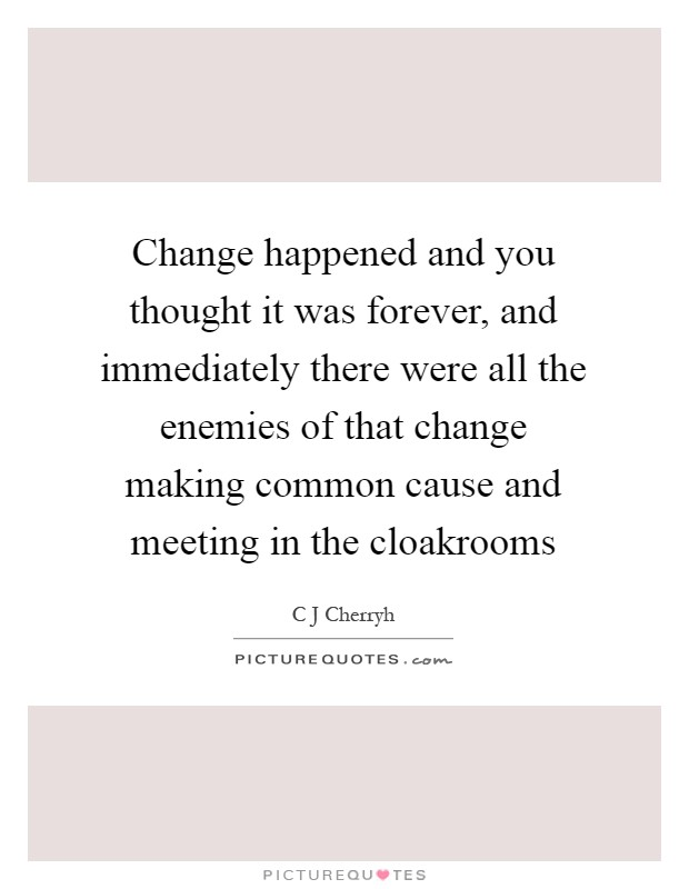 Change happened and you thought it was forever, and immediately there were all the enemies of that change making common cause and meeting in the cloakrooms Picture Quote #1
