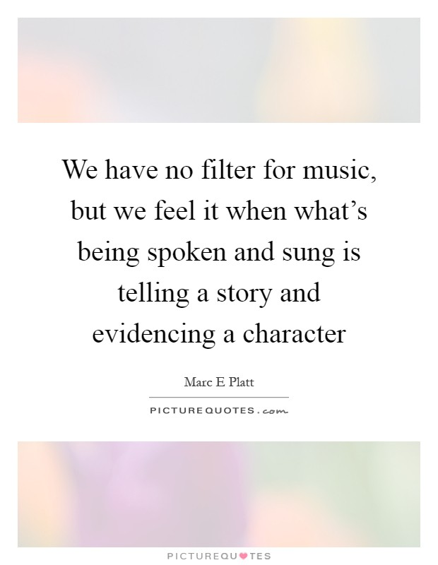 We have no filter for music, but we feel it when what's being spoken and sung is telling a story and evidencing a character Picture Quote #1