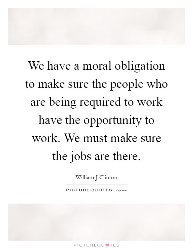 We have a moral obligation to make sure the people who are being required to work have the opportunity to work. We must make sure the jobs are there Picture Quote #1
