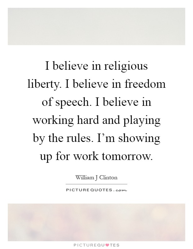 I believe in religious liberty. I believe in freedom of speech. I believe in working hard and playing by the rules. I'm showing up for work tomorrow Picture Quote #1