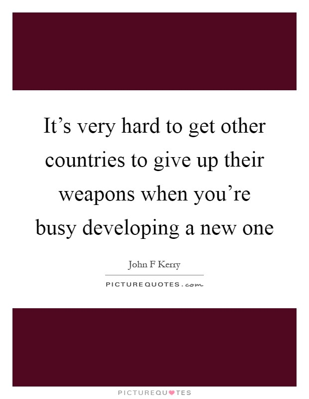It's very hard to get other countries to give up their weapons when you're busy developing a new one Picture Quote #1