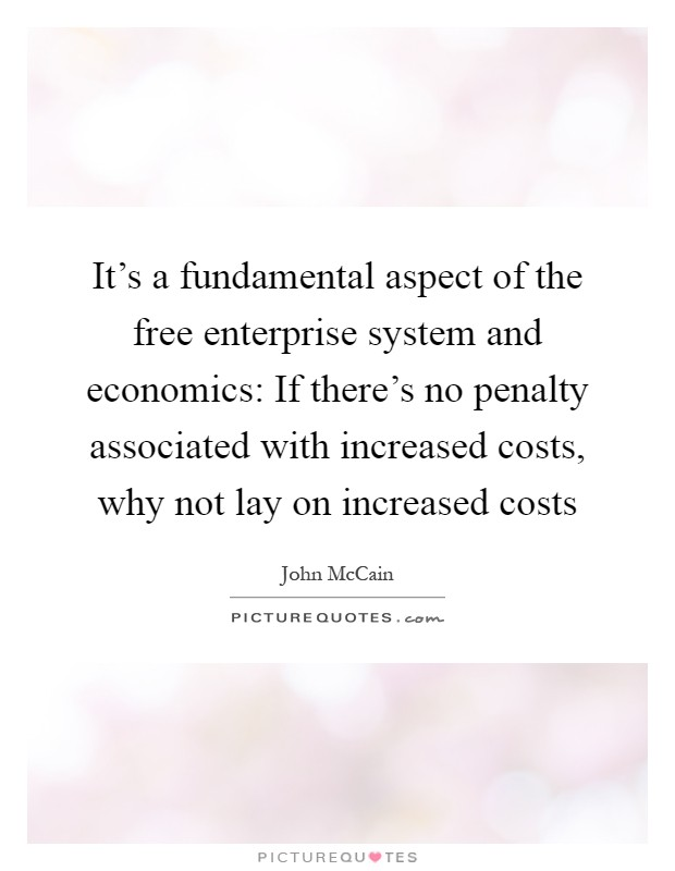 It's a fundamental aspect of the free enterprise system and economics: If there's no penalty associated with increased costs, why not lay on increased costs Picture Quote #1
