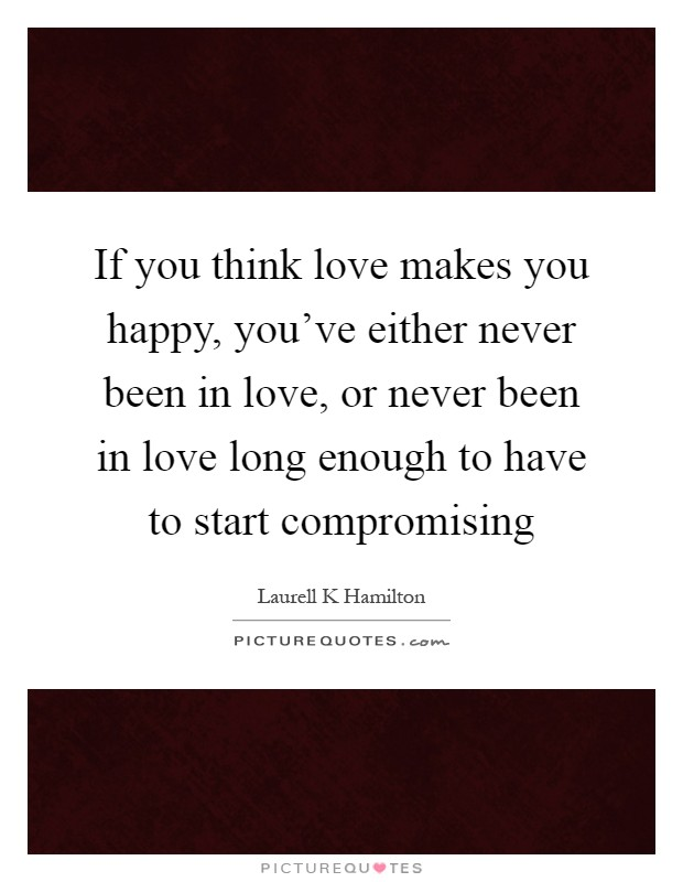 If you think love makes you happy, you've either never been in love, or never been in love long enough to have to start compromising Picture Quote #1