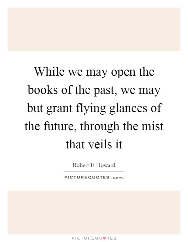 While we may open the books of the past, we may but grant flying glances of the future, through the mist that veils it Picture Quote #1