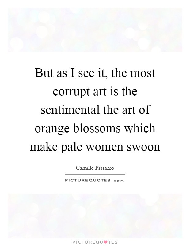But as I see it, the most corrupt art is the sentimental the art of orange blossoms which make pale women swoon Picture Quote #1