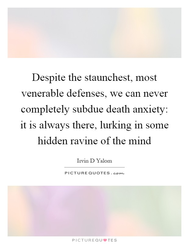 Despite the staunchest, most venerable defenses, we can never completely subdue death anxiety: it is always there, lurking in some hidden ravine of the mind Picture Quote #1