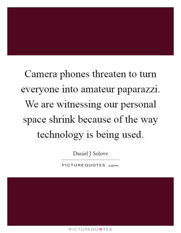 Camera phones threaten to turn everyone into amateur paparazzi. We are witnessing our personal space shrink because of the way technology is being used Picture Quote #1