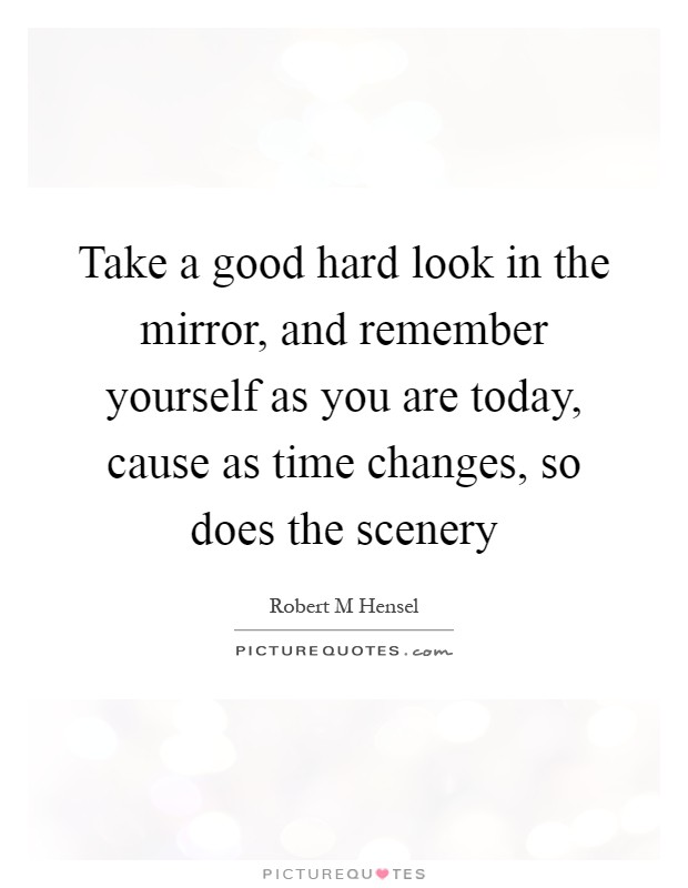 Take a good hard look in the mirror, and remember yourself as you are today, cause as time changes, so does the scenery Picture Quote #1