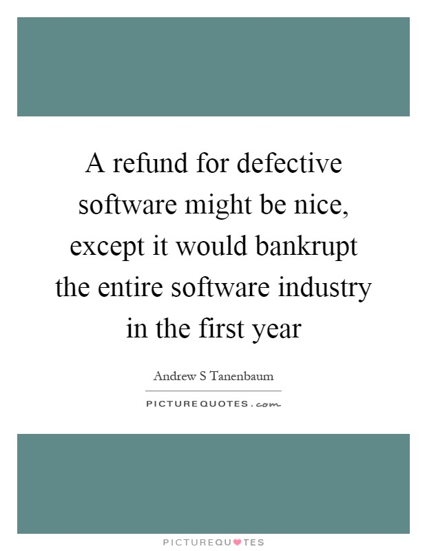 A refund for defective software might be nice, except it would bankrupt the entire software industry in the first year Picture Quote #1