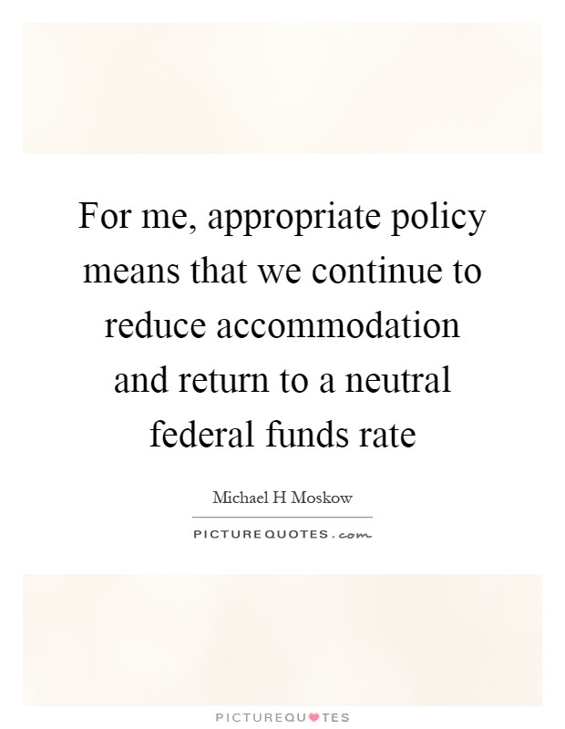 For me, appropriate policy means that we continue to reduce accommodation and return to a neutral federal funds rate Picture Quote #1