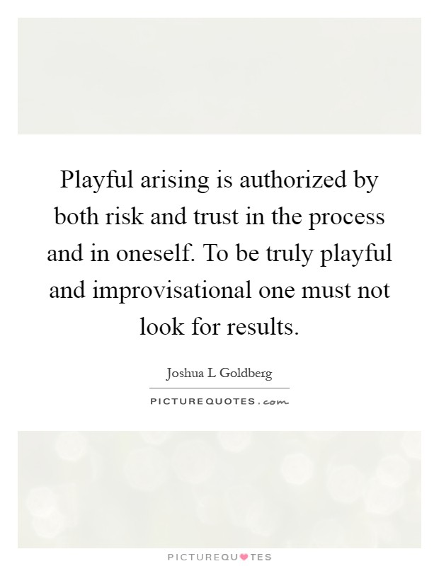 Playful arising is authorized by both risk and trust in the process and in oneself. To be truly playful and improvisational one must not look for results Picture Quote #1