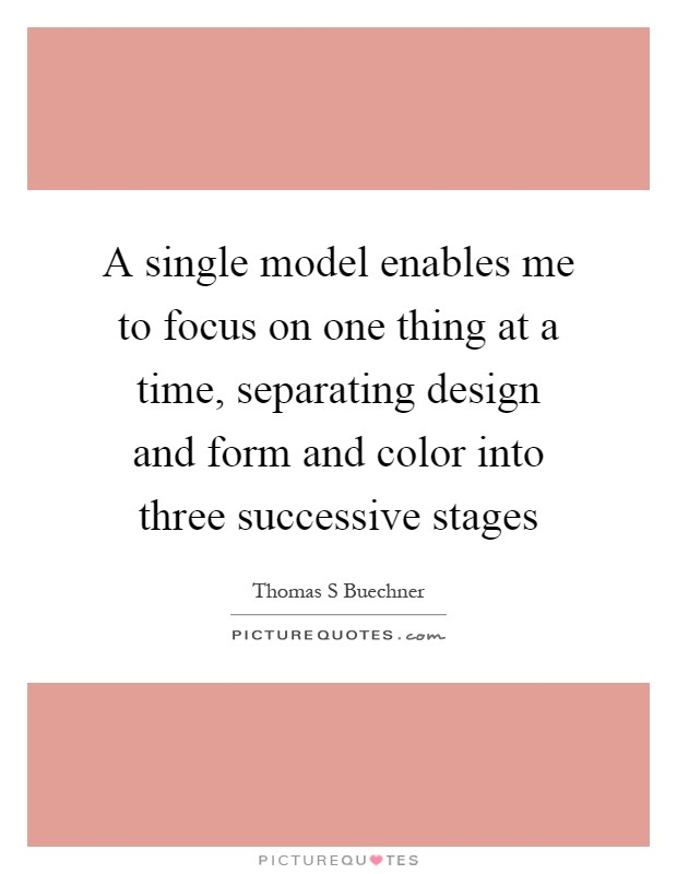 A single model enables me to focus on one thing at a time, separating design and form and color into three successive stages Picture Quote #1