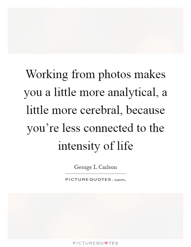 Working from photos makes you a little more analytical, a little more cerebral, because you're less connected to the intensity of life Picture Quote #1