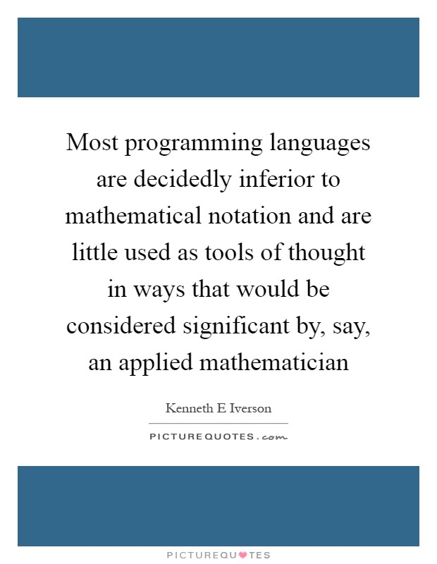 Most programming languages are decidedly inferior to mathematical notation and are little used as tools of thought in ways that would be considered significant by, say, an applied mathematician Picture Quote #1
