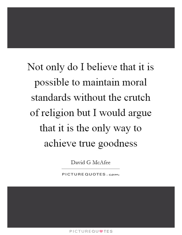 Not only do I believe that it is possible to maintain moral standards without the crutch of religion but I would argue that it is the only way to achieve true goodness Picture Quote #1