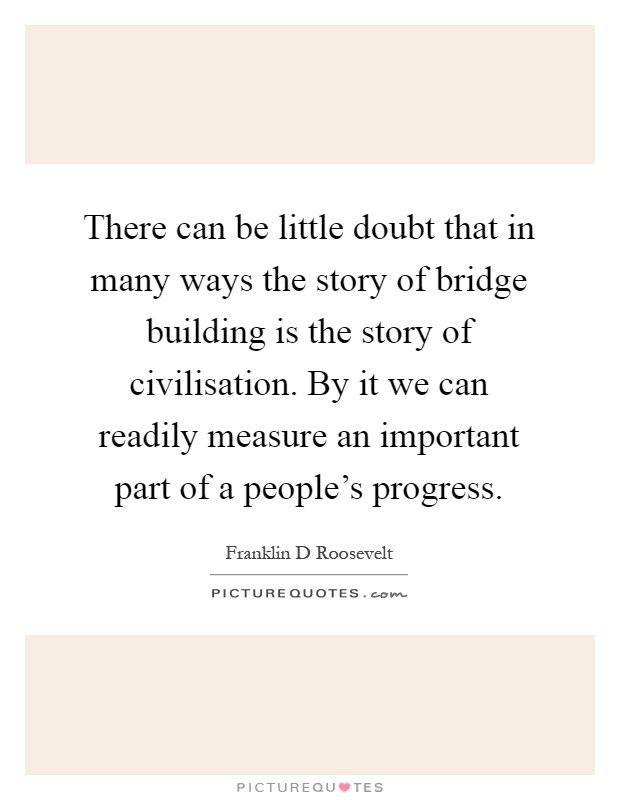 There can be little doubt that in many ways the story of bridge building is the story of civilisation. By it we can readily measure an important part of a people's progress Picture Quote #1
