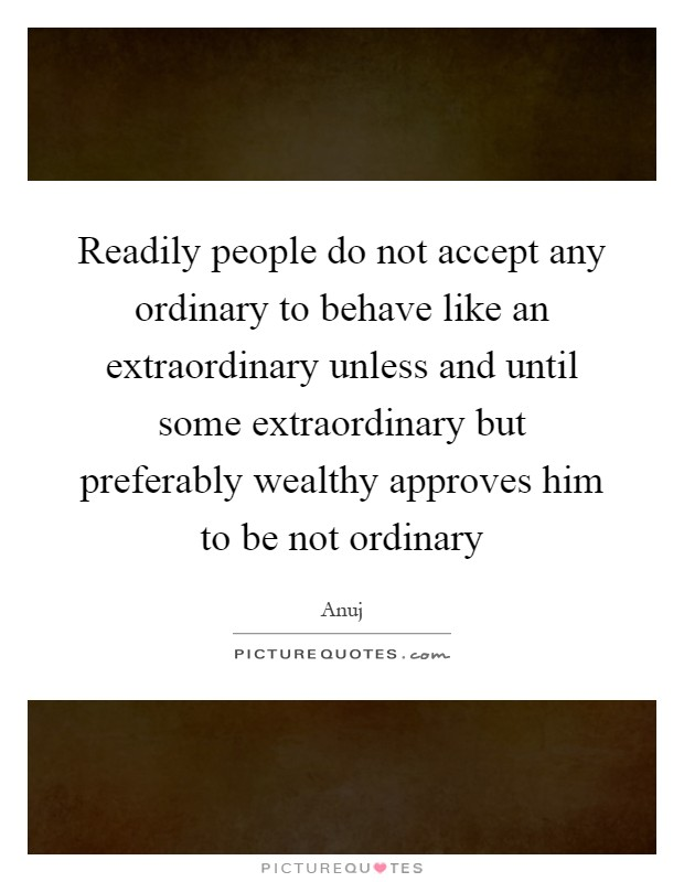 Readily people do not accept any ordinary to behave like an extraordinary unless and until some extraordinary but preferably wealthy approves him to be not ordinary Picture Quote #1