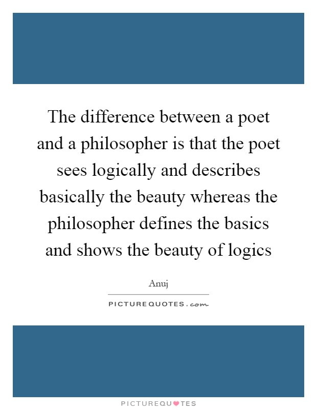 The difference between a poet and a philosopher is that the poet sees logically and describes basically the beauty whereas the philosopher defines the basics and shows the beauty of logics Picture Quote #1
