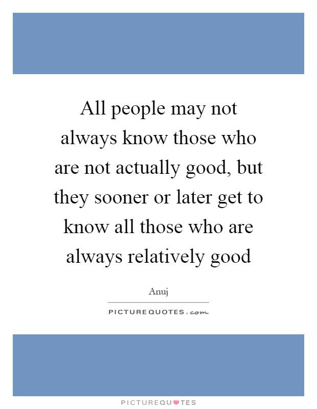 All people may not always know those who are not actually good, but they sooner or later get to know all those who are always relatively good Picture Quote #1