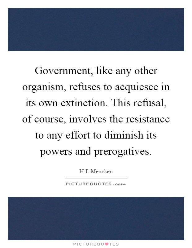 Government, like any other organism, refuses to acquiesce in its own extinction. This refusal, of course, involves the resistance to any effort to diminish its powers and prerogatives Picture Quote #1