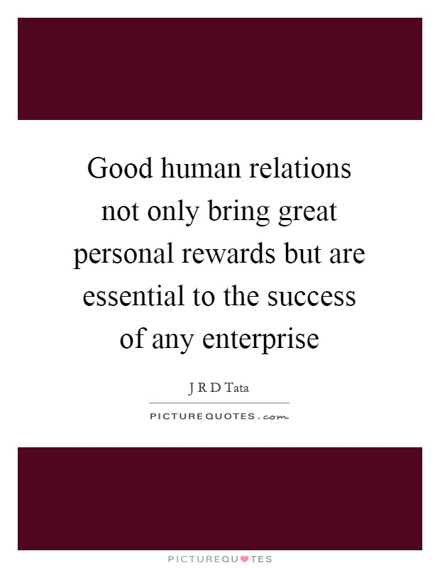 Good human relations not only bring great personal rewards but are essential to the success of any enterprise Picture Quote #1