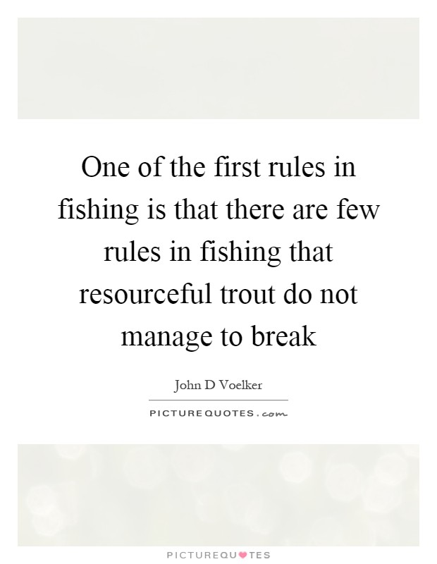 One of the first rules in fishing is that there are few rules in fishing that resourceful trout do not manage to break Picture Quote #1