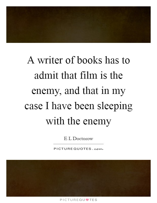 A writer of books has to admit that film is the enemy, and that in my case I have been sleeping with the enemy Picture Quote #1