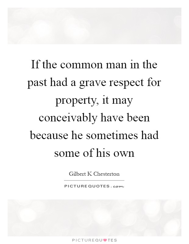If the common man in the past had a grave respect for property, it may conceivably have been because he sometimes had some of his own Picture Quote #1
