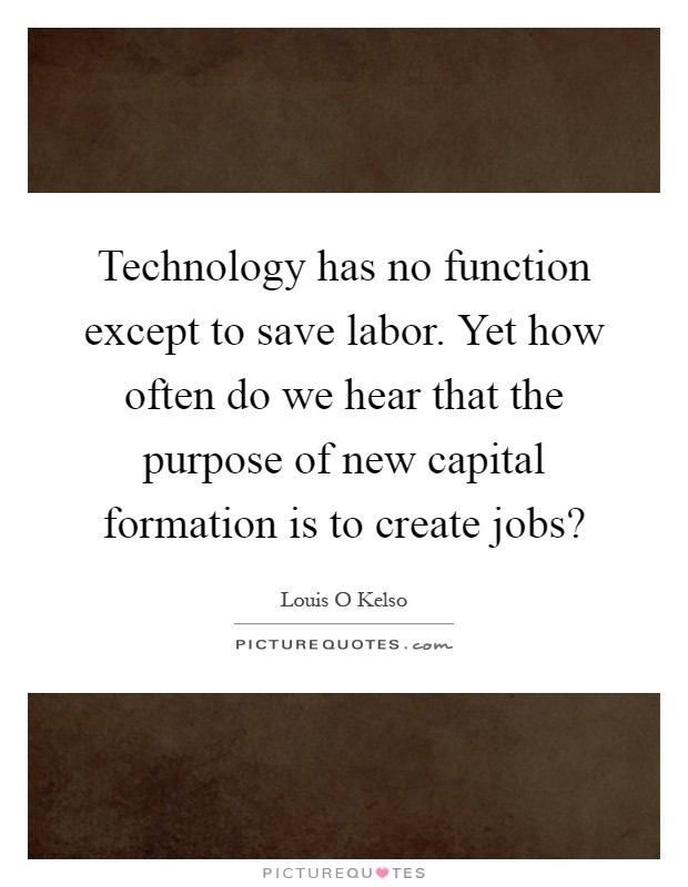 Technology has no function except to save labor. Yet how often do we hear that the purpose of new capital formation is to create jobs? Picture Quote #1