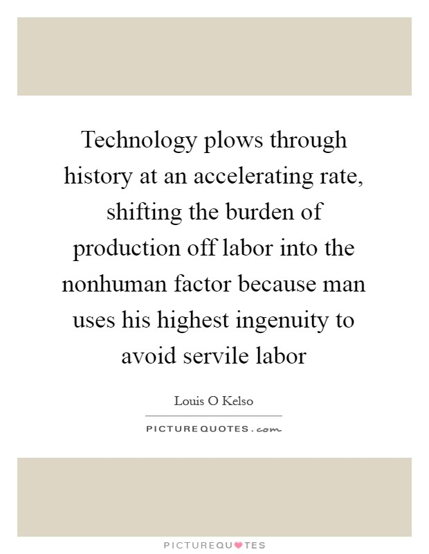 Technology plows through history at an accelerating rate, shifting the burden of production off labor into the nonhuman factor because man uses his highest ingenuity to avoid servile labor Picture Quote #1