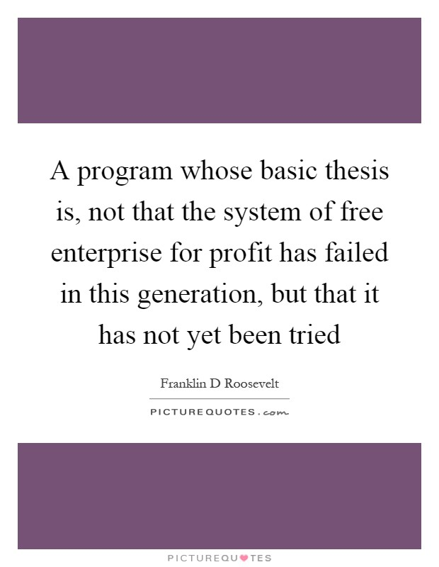 A program whose basic thesis is, not that the system of free enterprise for profit has failed in this generation, but that it has not yet been tried Picture Quote #1