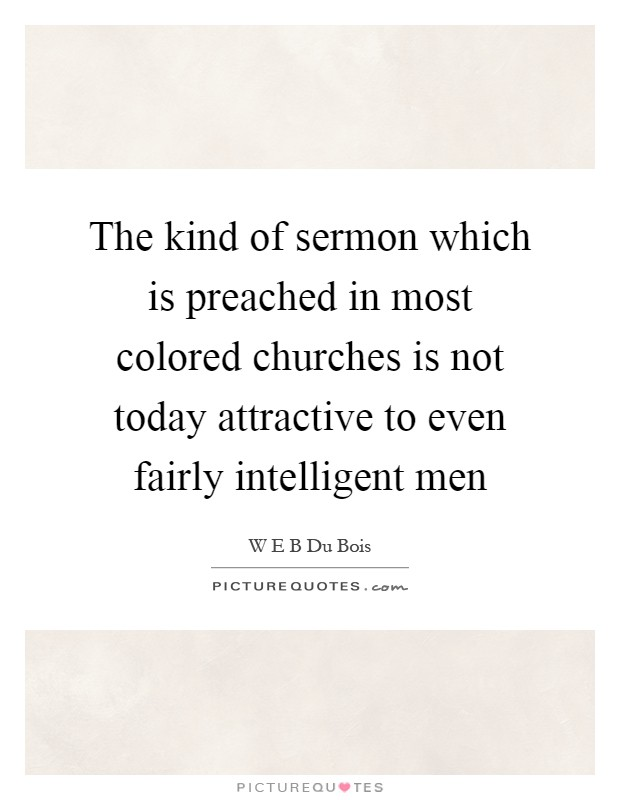 The kind of sermon which is preached in most colored churches is not today attractive to even fairly intelligent men Picture Quote #1